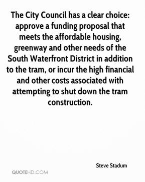 Steve Stadum  - The City Council has a clear choice: approve a funding proposal that meets the affordable housing, greenway and other needs of the South Waterfront District in addition to the tram, or incur the high financial and other costs associated with attempting to shut down the tram construction.