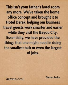 Steven Andre  - This isn't your father's hotel room any more. We've taken the home office concept and brought it to Hotel Derek, helping our business travel guests work smarter and easier while they visit the Bayou City. Essentially, we have provided the things that one might need in doing the smallest task or even the largest of jobs.