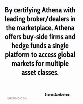 Steven Santivenere  - By certifying Athena with leading broker/dealers in the marketplace, Athena offers buy-side firms and hedge funds a single platform to access global markets for multiple asset classes.