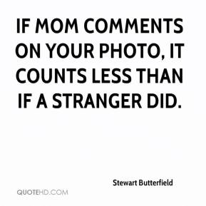 Stewart Butterfield  - If mom comments on your photo, it counts less than if a stranger did.