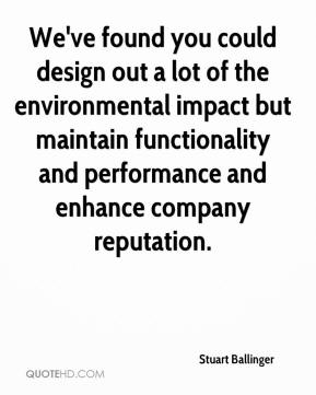 Stuart Ballinger  - We've found you could design out a lot of the environmental impact but maintain functionality and performance and enhance company reputation.