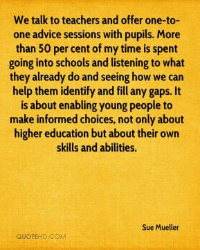 Sue Mueller  - We talk to teachers and offer one-to-one advice sessions with pupils. More than 50 per cent of my time is spent going into schools and listening to what they already do and seeing how we can help them identify and fill any gaps. It is about enabling young people to make informed choices, not only about higher education but about their own skills and abilities.