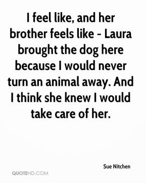 Sue Nitchen  - I feel like, and her brother feels like - Laura brought the dog here because I would never turn an animal away. And I think she knew I would take care of her.
