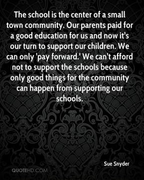 Sue Snyder  - The school is the center of a small town community. Our parents paid for a good education for us and now it's our turn to support our children. We can only 'pay forward.' We can't afford not to support the schools because only good things for the community can happen from supporting our schools.