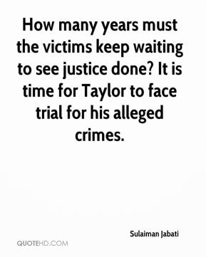Sulaiman Jabati  - How many years must the victims keep waiting to see justice done? It is time for Taylor to face trial for his alleged crimes.