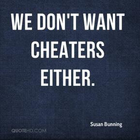 Susan Bunning  - We don't want cheaters either.