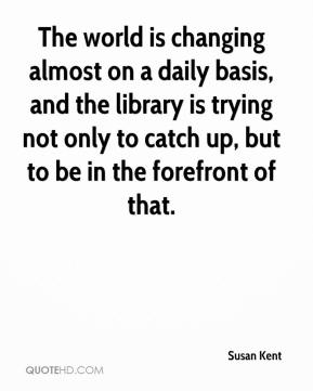 Susan Kent  - The world is changing almost on a daily basis, and the library is trying not only to catch up, but to be in the forefront of that.