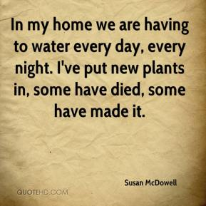 Susan McDowell  - In my home we are having to water every day, every night. I've put new plants in, some have died, some have made it.