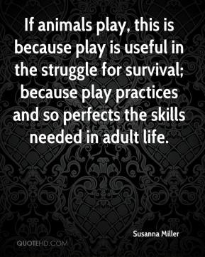 Susanna Miller  - If animals play, this is because play is useful in the struggle for survival; because play practices and so perfects the skills needed in adult life.