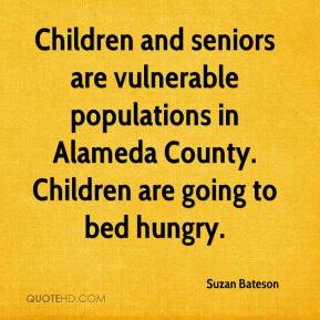 Suzan Bateson  - Children and seniors are vulnerable populations in Alameda County. Children are going to bed hungry.