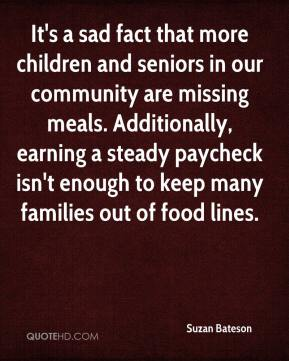 Suzan Bateson  - It's a sad fact that more children and seniors in our community are missing meals. Additionally, earning a steady paycheck isn't enough to keep many families out of food lines.