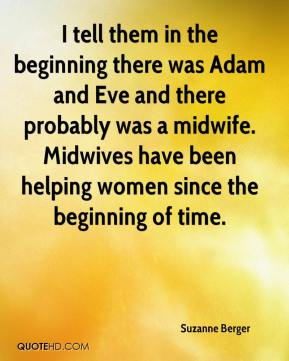 Suzanne Berger  - I tell them in the beginning there was Adam and Eve and there probably was a midwife. Midwives have been helping women since the beginning of time.
