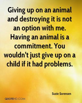 Suzie Sorensen  - Giving up on an animal and destroying it is not an option with me. Having an animal is a commitment. You wouldn't just give up on a child if it had problems.