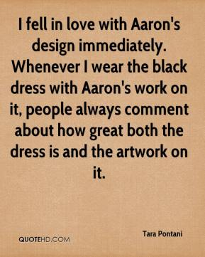 Tara Pontani  - I fell in love with Aaron's design immediately. Whenever I wear the black dress with Aaron's work on it, people always comment about how great both the dress is and the artwork on it.