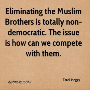 Tarek Heggy  - Eliminating the Muslim Brothers is totally non-democratic. The issue is how can we compete with them.