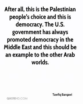 After all, this is the Palestinian people's choice and this is democracy. The U.S. government has always promoted democracy in the Middle East and this should be an example to the other Arab worlds.