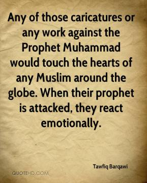 Tawfiq Barqawi  - Any of those caricatures or any work against the Prophet Muhammad would touch the hearts of any Muslim around the globe. When their prophet is attacked, they react emotionally.