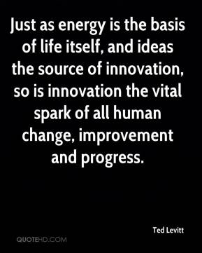 Ted Levitt  - Just as energy is the basis of life itself, and ideas the source of innovation, so is innovation the vital spark of all human change, improvement and progress.