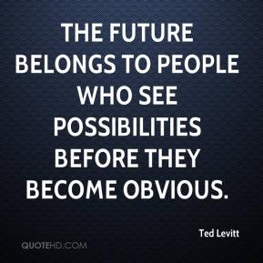 Ted Levitt  - The future belongs to people who see possibilities before they become obvious.