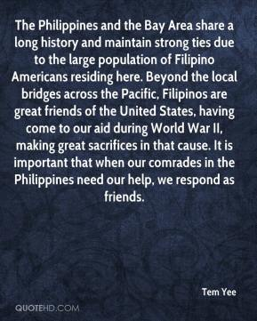 Tem Yee  - The Philippines and the Bay Area share a long history and maintain strong ties due to the large population of Filipino Americans residing here. Beyond the local bridges across the Pacific, Filipinos are great friends of the United States, having come to our aid during World War II, making great sacrifices in that cause. It is important that when our comrades in the Philippines need our help, we respond as friends.