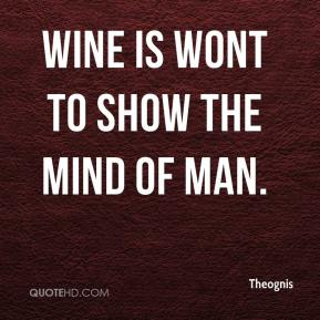 Theognis  - Wine is wont to show the mind of man.