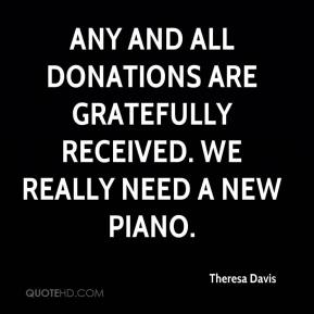 Theresa Davis  - Any and all donations are gratefully received. We really need a new piano.