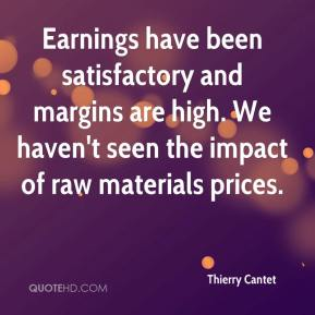 Thierry Cantet  - Earnings have been satisfactory and margins are high. We haven't seen the impact of raw materials prices.
