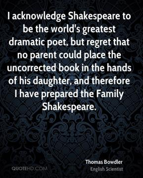 I acknowledge Shakespeare to be the world's greatest dramatic poet, but regret that no parent could place the uncorrected book in the hands of his daughter, and therefore I have prepared the Family Shakespeare.