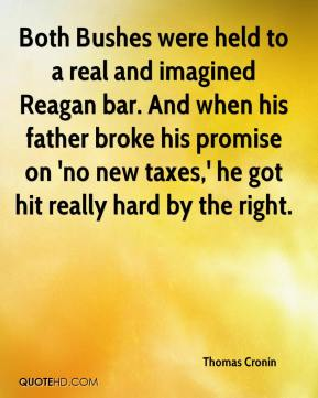 Thomas Cronin  - Both Bushes were held to a real and imagined Reagan bar. And when his father broke his promise on 'no new taxes,' he got hit really hard by the right.