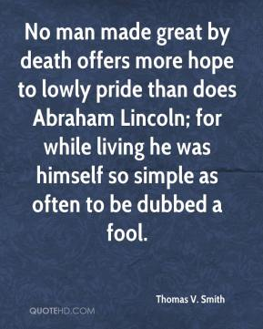 Thomas V. Smith - No man made great by death offers more hope to lowly pride than does Abraham Lincoln; for while living he was himself so simple as often to be dubbed a fool.