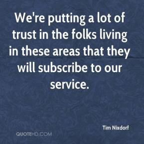 Tim Nixdorf  - We're putting a lot of trust in the folks living in these areas that they will subscribe to our service.