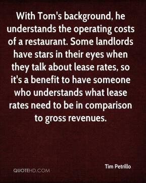 Tim Petrillo  - With Tom's background, he understands the operating costs of a restaurant. Some landlords have stars in their eyes when they talk about lease rates, so it's a benefit to have someone who understands what lease rates need to be in comparison to gross revenues.