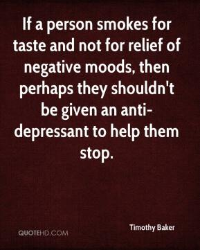 Timothy Baker  - If a person smokes for taste and not for relief of negative moods, then perhaps they shouldn't be given an anti-depressant to help them stop.