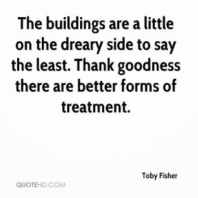 Toby Fisher  - The buildings are a little on the dreary side to say the least. Thank goodness there are better forms of treatment.