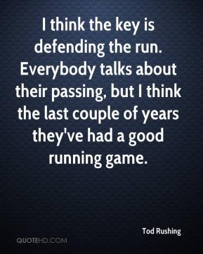Tod Rushing  - I think the key is defending the run. Everybody talks about their passing, but I think the last couple of years they've had a good running game.