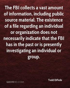 Todd DiFede  - The FBI collects a vast amount of information, including public source material. The existence of a file regarding an individual or organization does not necessarily indicate that the FBI has in the past or is presently investigating an individual or group.