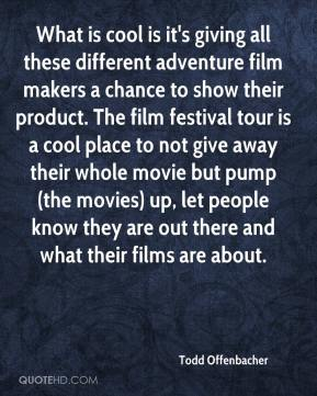 Todd Offenbacher  - What is cool is it's giving all these different adventure film makers a chance to show their product. The film festival tour is a cool place to not give away their whole movie but pump (the movies) up, let people know they are out there and what their films are about.