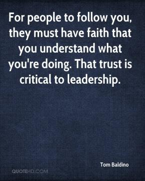 Tom Baldino  - For people to follow you, they must have faith that you understand what you're doing. That trust is critical to leadership.