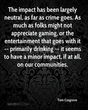 Tom Cosgrove  - The impact has been largely neutral, as far as crime goes. As much as folks might not appreciate gaming, or the entertainment that goes with it -- primarily drinking -- it seems to have a minor impact, if at all, on our communities.