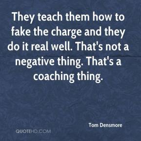 Tom Densmore  - They teach them how to fake the charge and they do it real well. That's not a negative thing. That's a coaching thing.