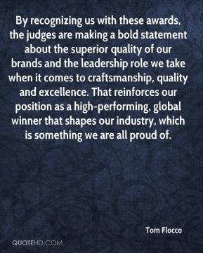 Tom Flocco  - By recognizing us with these awards, the judges are making a bold statement about the superior quality of our brands and the leadership role we take when it comes to craftsmanship, quality and excellence. That reinforces our position as a high-performing, global winner that shapes our industry, which is something we are all proud of.