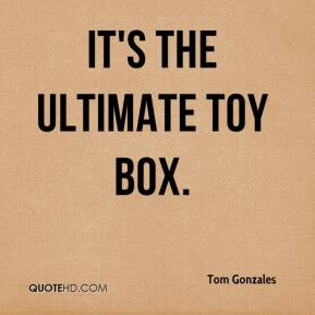 Tom Gonzales  - It's the ultimate toy box.