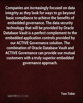 Tom Tobin  - Companies are increasingly focused on data integrity as they look for ways to go beyond basic compliance to achieve the benefits of embedded governance. The data security technology that will be provided by Oracle Database Vault is a perfect complement to the embedded application controls provided by our ACTIVE Governance solution. The combination of Oracle Database Vault and ACTIVE Governance can provide our mutual customers with a truly superior embedded governance approach.