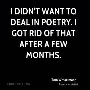 Tom Wesselmann - I didn't want to deal in poetry. I got rid of that after a few months.