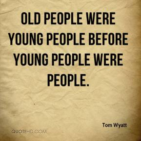 Tom Wyatt  - Old People Were Young People Before Young People Were People.