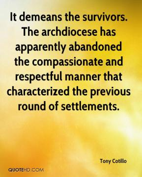Tony Cotillo  - It demeans the survivors. The archdiocese has apparently abandoned the compassionate and respectful manner that characterized the previous round of settlements.
