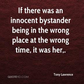 Tony Lawrence  - If there was an innocent bystander being in the wrong place at the wrong time, it was her.