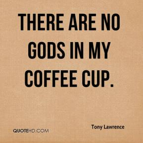 Tony Lawrence  - There are no gods in my coffee cup.