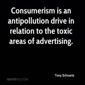 Tony Schwartz  - Consumerism is an antipollution drive in relation to the toxic areas of advertising.