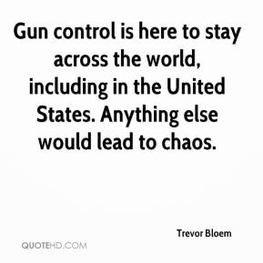 Trevor Bloem  - Gun control is here to stay across the world, including in the United States. Anything else would lead to chaos.